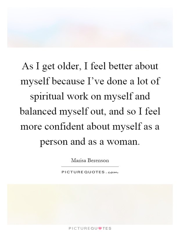 As I get older, I feel better about myself because I've done a lot of spiritual work on myself and balanced myself out, and so I feel more confident about myself as a person and as a woman Picture Quote #1