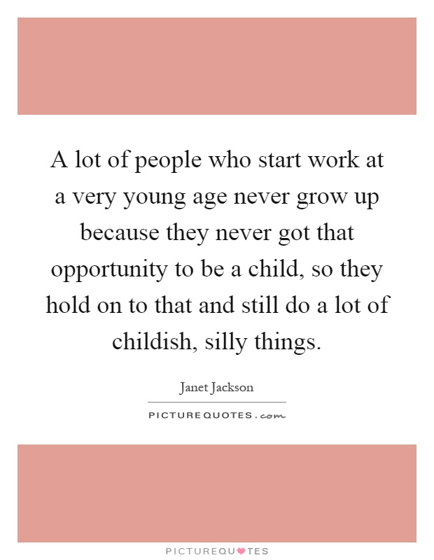 A lot of people who start work at a very young age never grow up because they never got that opportunity to be a child, so they hold on to that and still do a lot of childish, silly things Picture Quote #1