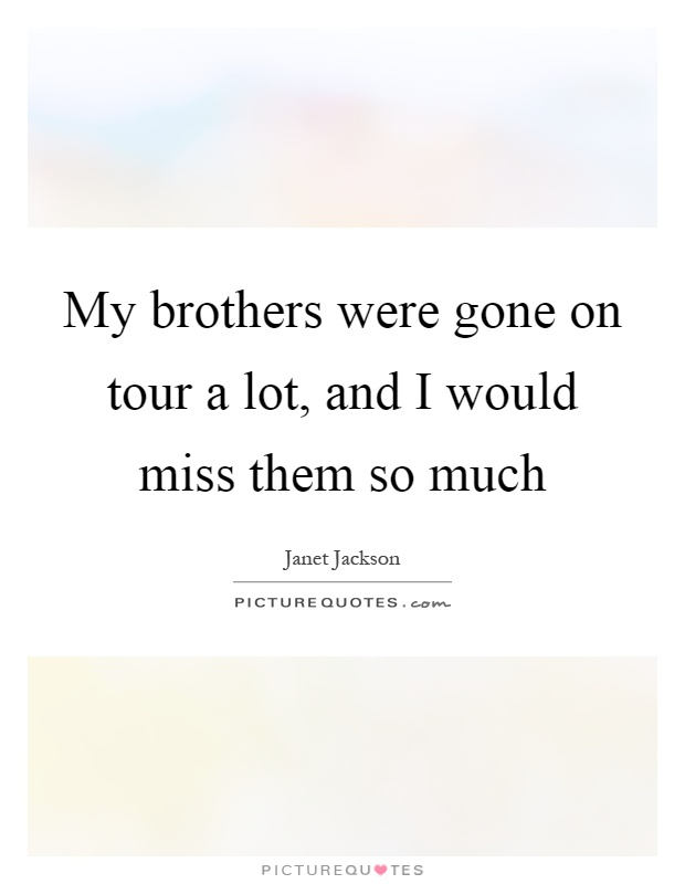 My brothers were gone on tour a lot, and I would miss them so much Picture Quote #1