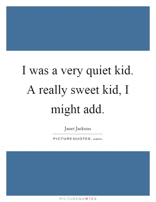 I was a very quiet kid. A really sweet kid, I might add Picture Quote #1