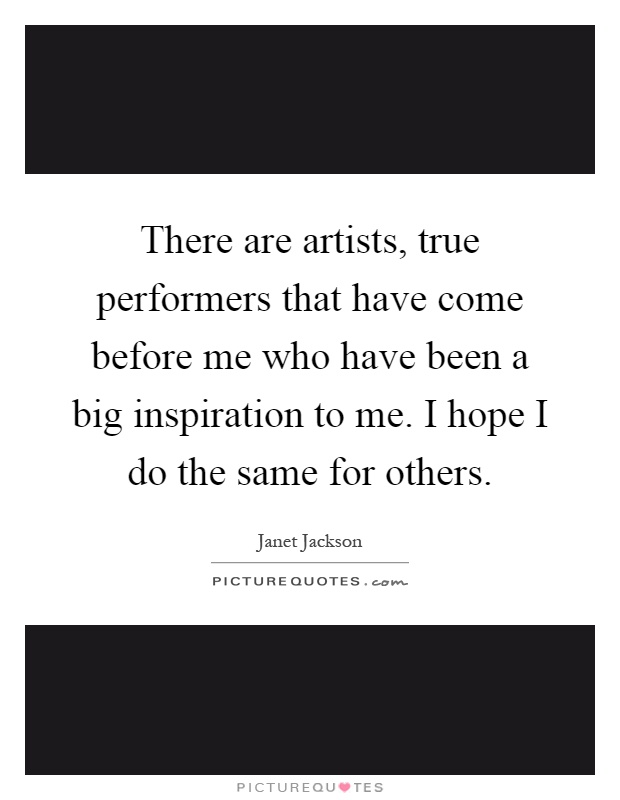 There are artists, true performers that have come before me who have been a big inspiration to me. I hope I do the same for others Picture Quote #1