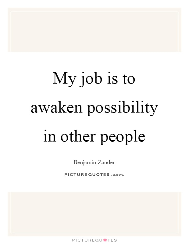 My job is to awaken possibility in other people Picture Quote #1