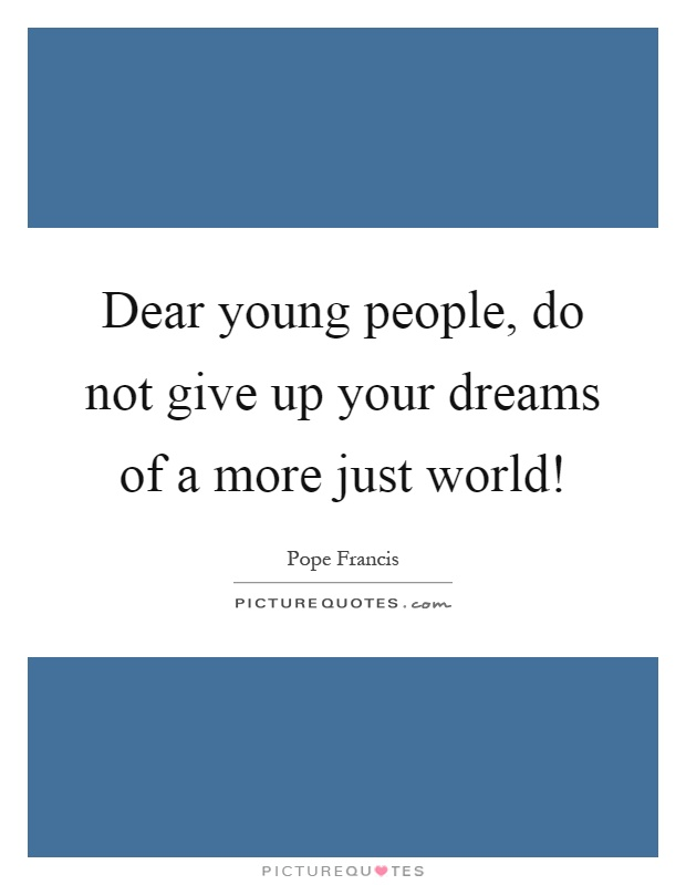 Dear young people, do not give up your dreams of a more just world! Picture Quote #1