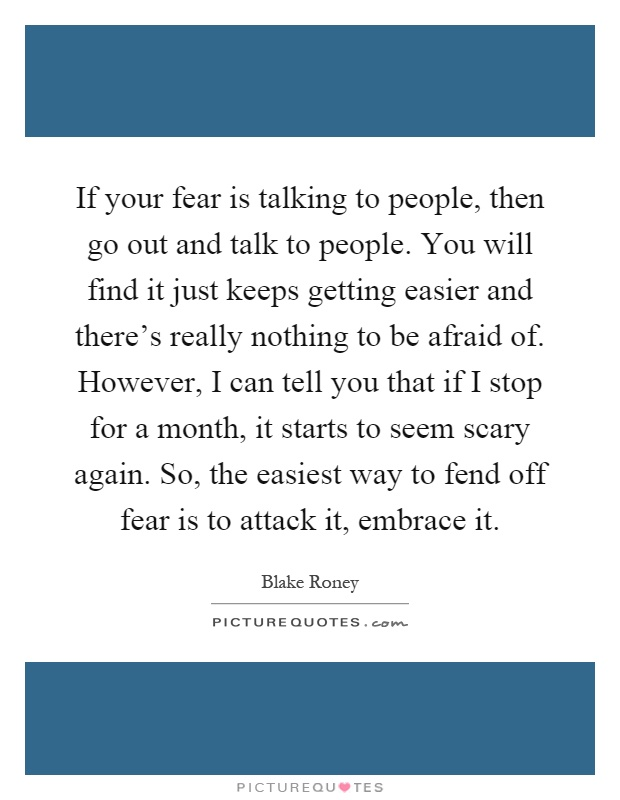 If your fear is talking to people, then go out and talk to people. You will find it just keeps getting easier and there's really nothing to be afraid of. However, I can tell you that if I stop for a month, it starts to seem scary again. So, the easiest way to fend off fear is to attack it, embrace it Picture Quote #1