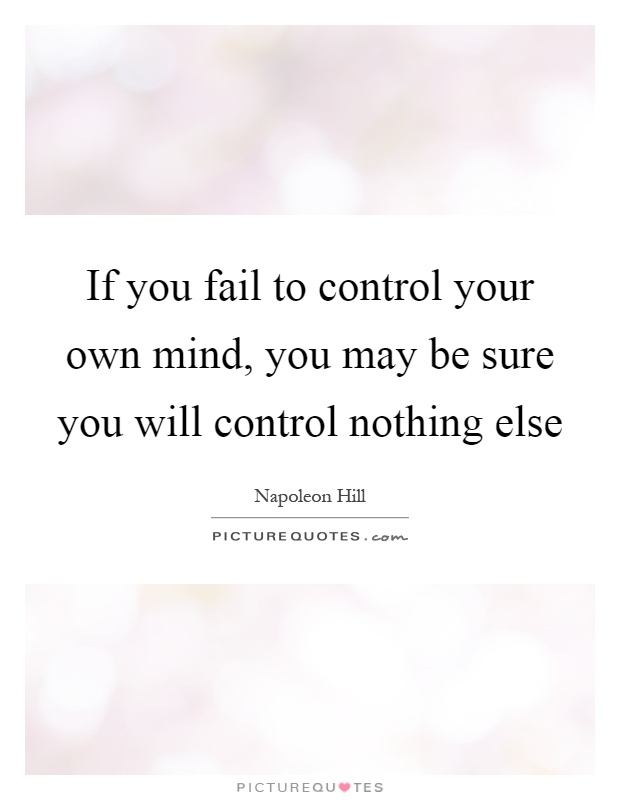 If you fail to control your own mind, you may be sure you will control nothing else Picture Quote #1