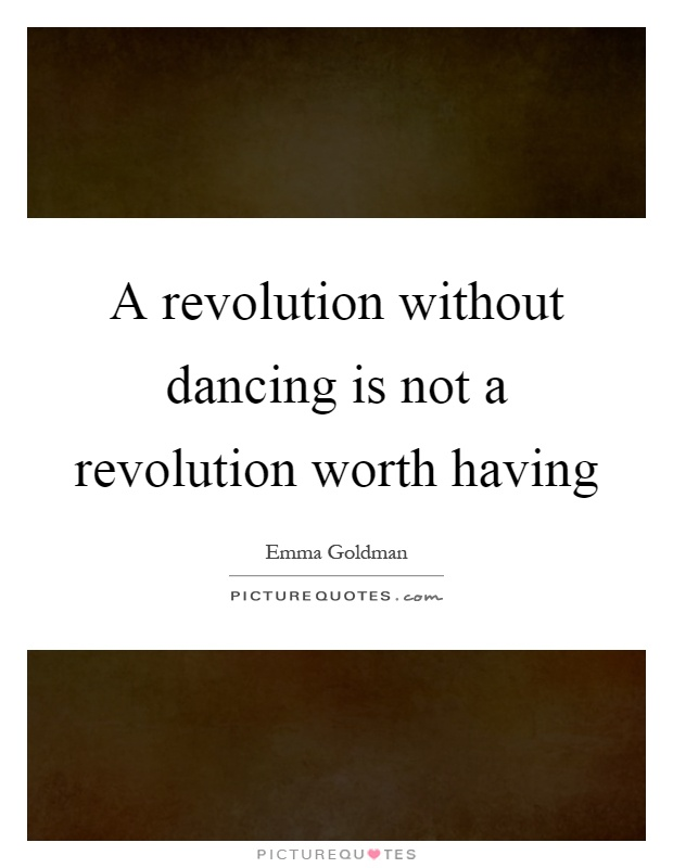 A revolution without dancing is not a revolution worth having Picture Quote #1