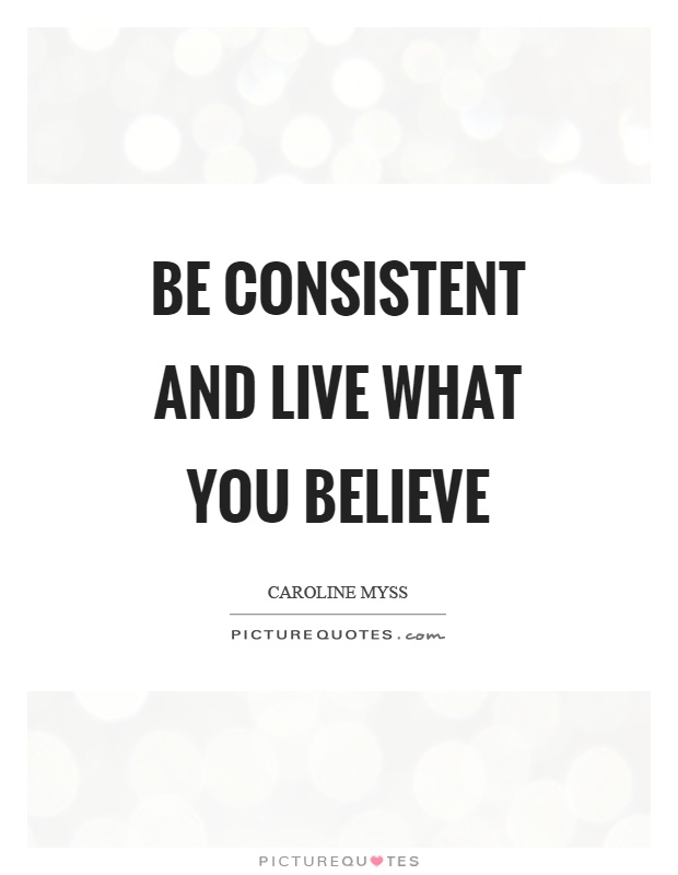 Be consistent and live what you believe Picture Quote #1