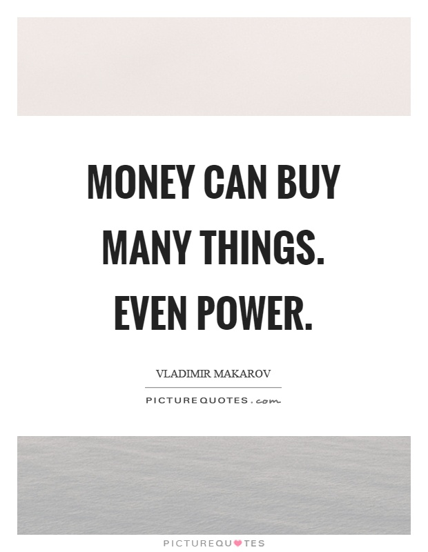 Money can buy many things. Even power Picture Quote #1