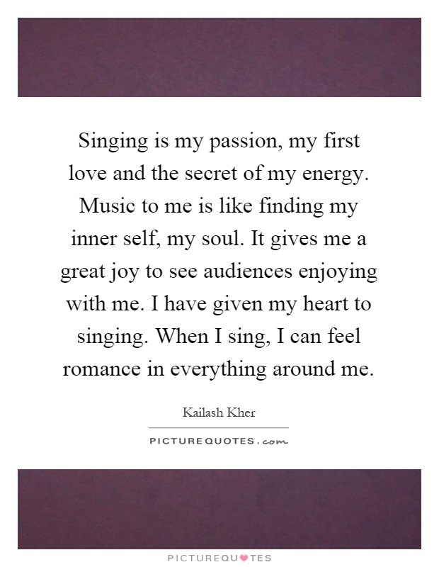 Singing is my passion, my first love and the secret of my energy. Music to me is like finding my inner self, my soul. It gives me a great joy to see audiences enjoying with me. I have given my heart to singing. When I sing, I can feel romance in everything around me Picture Quote #1