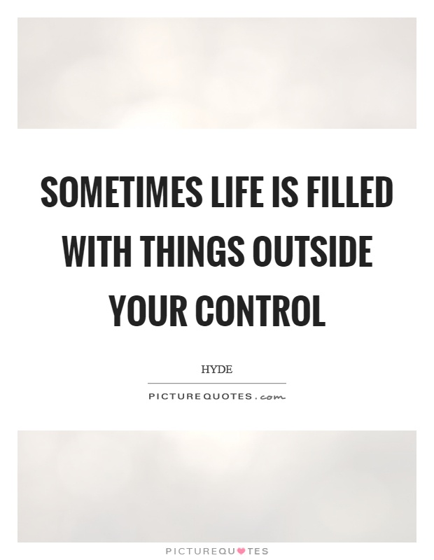 Sometimes life is filled with things outside your control Picture Quote #1