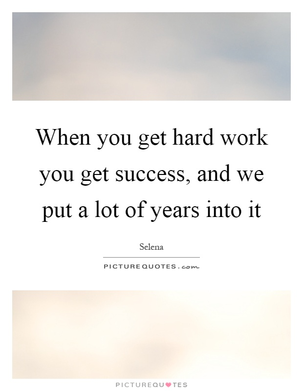 When you get hard work you get success, and we put a lot of years into it Picture Quote #1