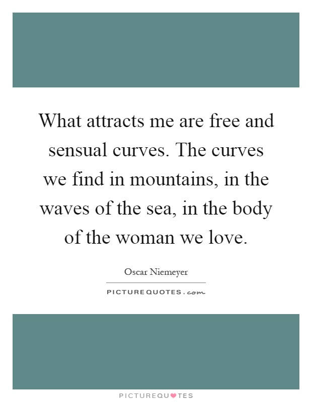 What attracts me are free and sensual curves. The curves we find in mountains, in the waves of the sea, in the body of the woman we love Picture Quote #1