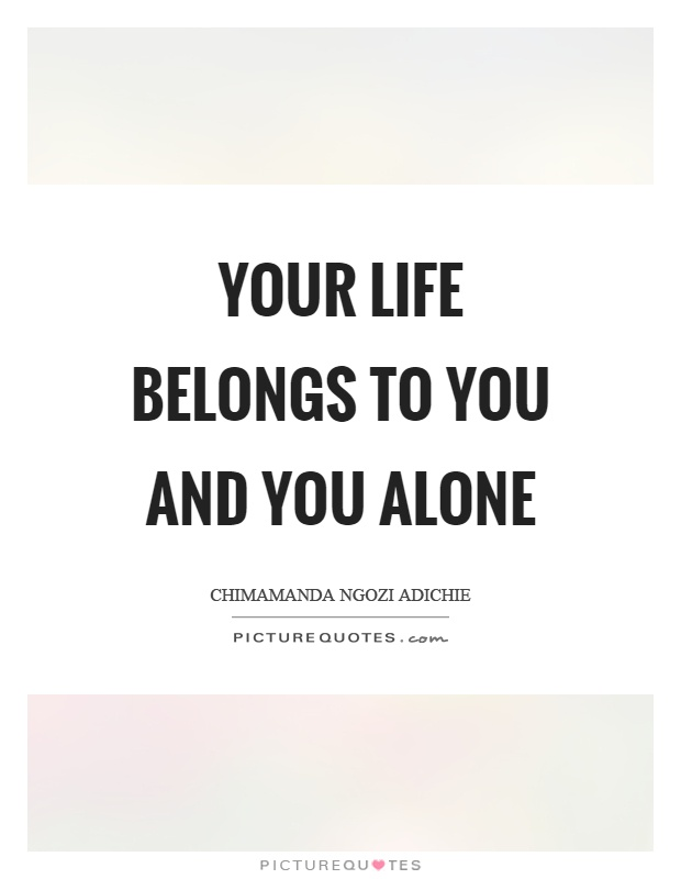 Your life belongs to you and you alone Picture Quote #1