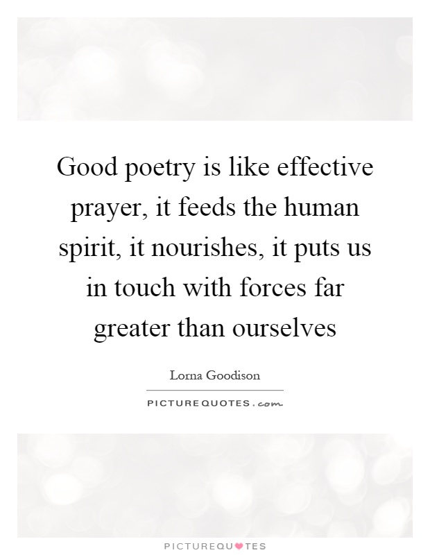 Good poetry is like effective prayer, it feeds the human spirit, it nourishes, it puts us in touch with forces far greater than ourselves Picture Quote #1
