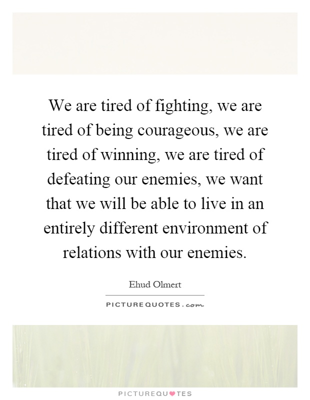 We are tired of fighting, we are tired of being courageous, we are tired of winning, we are tired of defeating our enemies, we want that we will be able to live in an entirely different environment of relations with our enemies Picture Quote #1