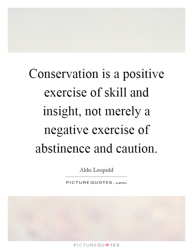 Conservation is a positive exercise of skill and insight, not merely a negative exercise of abstinence and caution Picture Quote #1
