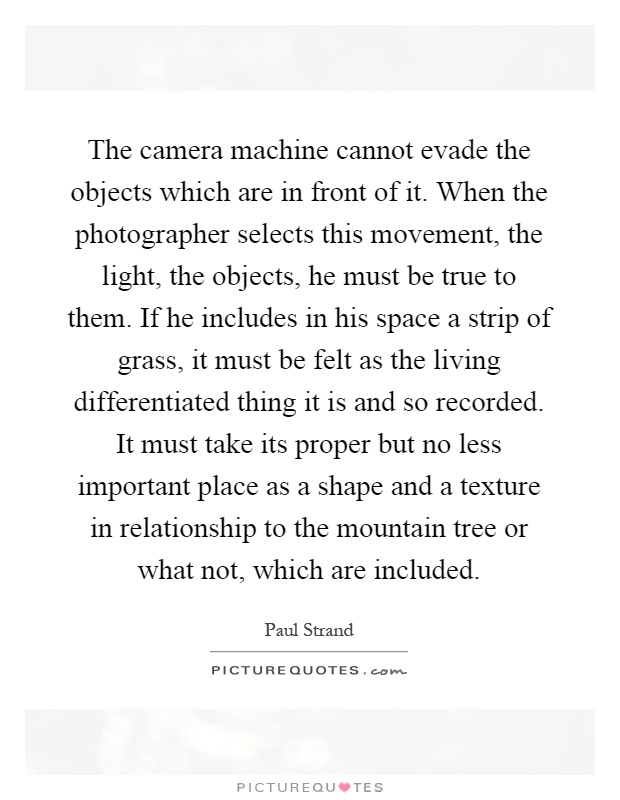 The camera machine cannot evade the objects which are in front of it. When the photographer selects this movement, the light, the objects, he must be true to them. If he includes in his space a strip of grass, it must be felt as the living differentiated thing it is and so recorded. It must take its proper but no less important place as a shape and a texture in relationship to the mountain tree or what not, which are included Picture Quote #1