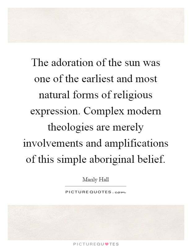 The adoration of the sun was one of the earliest and most natural forms of religious expression. Complex modern theologies are merely involvements and amplifications of this simple aboriginal belief Picture Quote #1
