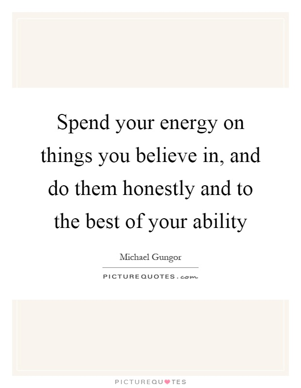 Spend your energy on things you believe in, and do them honestly and to the best of your ability Picture Quote #1