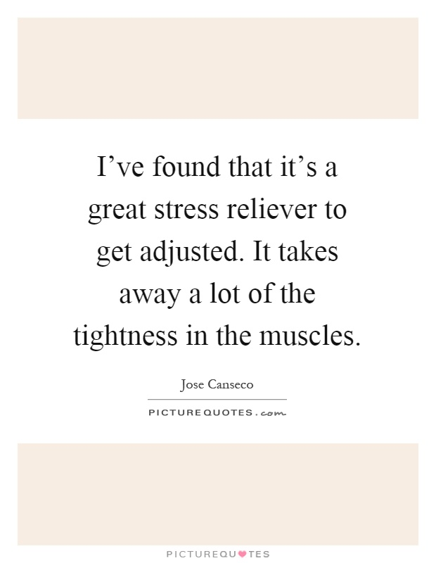I've found that it's a great stress reliever to get adjusted. It takes away a lot of the tightness in the muscles Picture Quote #1