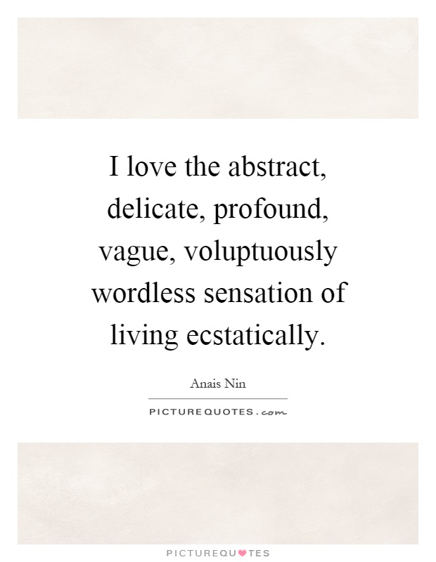 I love the abstract, delicate, profound, vague, voluptuously wordless sensation of living ecstatically Picture Quote #1