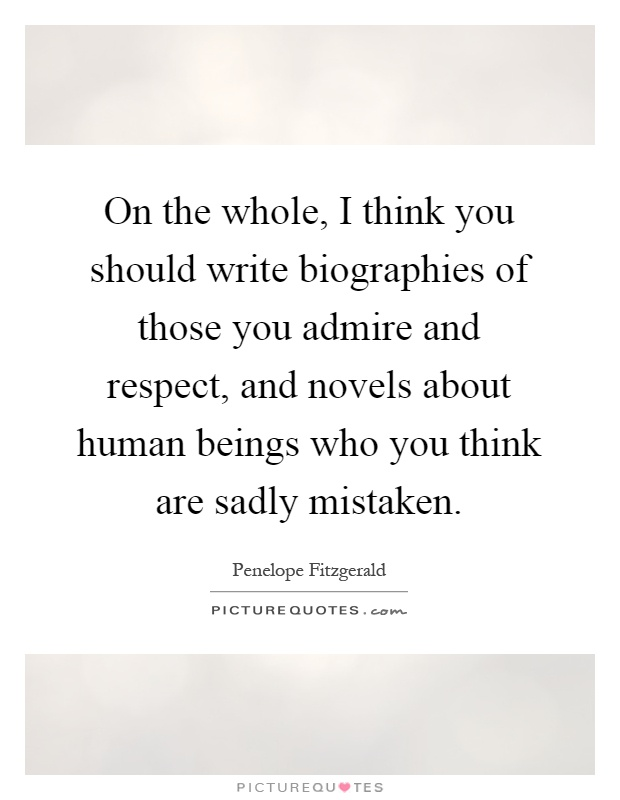On the whole, I think you should write biographies of those you admire and respect, and novels about human beings who you think are sadly mistaken Picture Quote #1