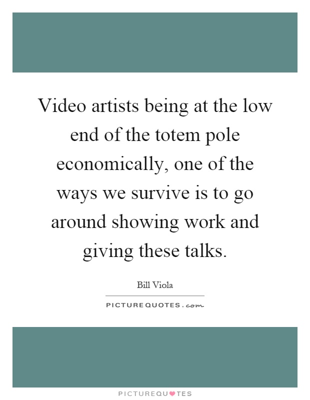 Video artists being at the low end of the totem pole economically, one of the ways we survive is to go around showing work and giving these talks Picture Quote #1