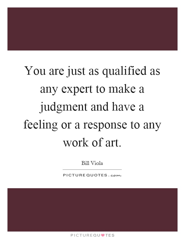 You are just as qualified as any expert to make a judgment and have a feeling or a response to any work of art Picture Quote #1
