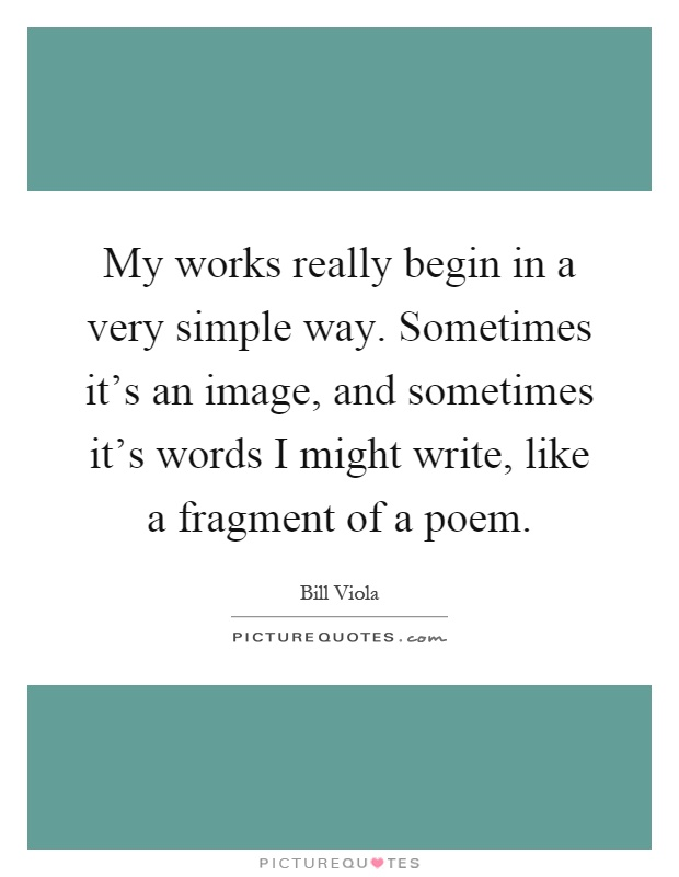 My works really begin in a very simple way. Sometimes it's an image, and sometimes it's words I might write, like a fragment of a poem Picture Quote #1