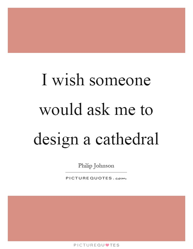 I wish someone would ask me to design a cathedral Picture Quote #1