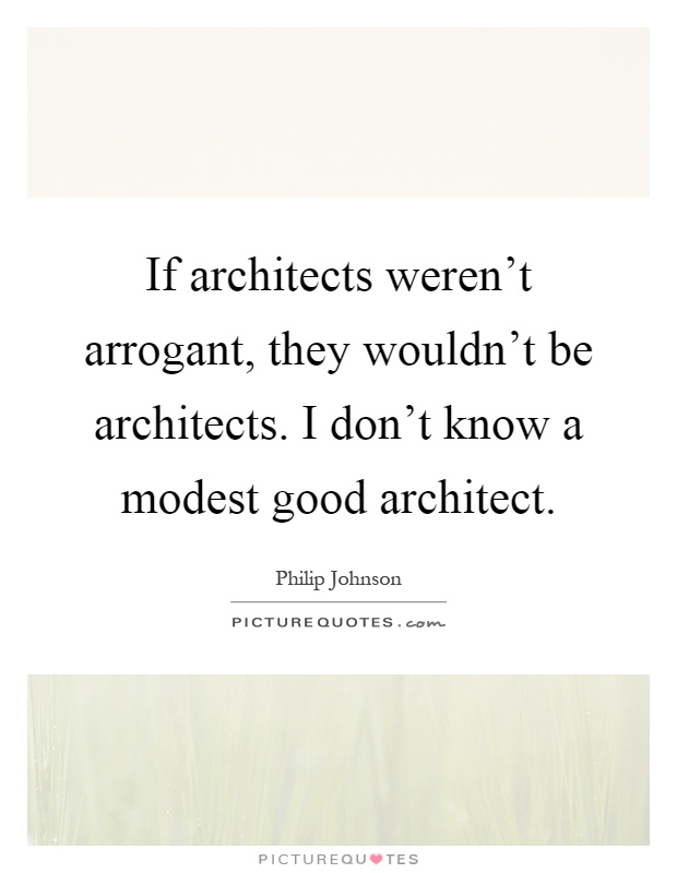If architects weren't arrogant, they wouldn't be architects. I don't know a modest good architect Picture Quote #1