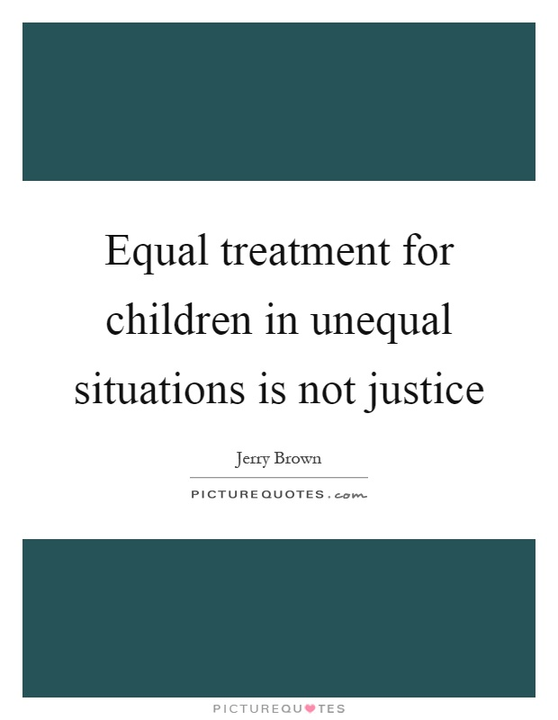 Equal treatment for children in unequal situations is not justice Picture Quote #1