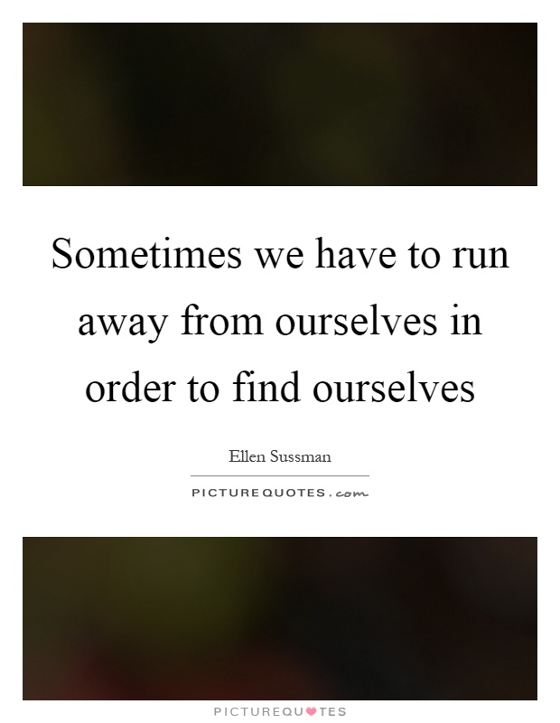 Sometimes we have to run away from ourselves in order to find ourselves Picture Quote #1