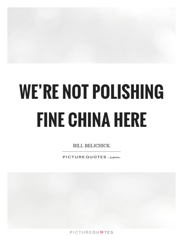 We're not polishing fine china here Picture Quote #1