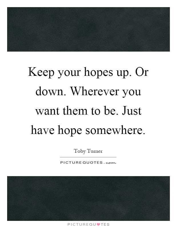 Keep your hopes up. Or down. Wherever you want them to be. Just have hope somewhere Picture Quote #1