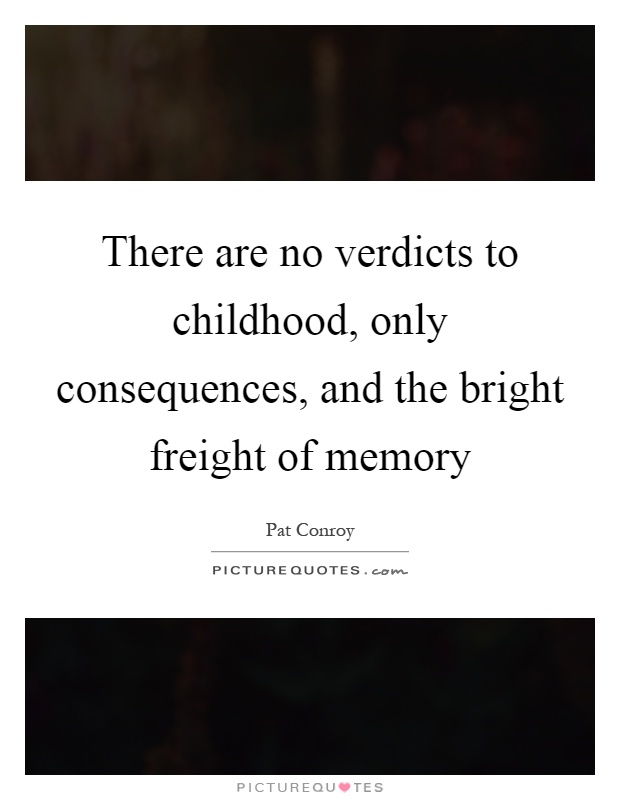 There are no verdicts to childhood, only consequences, and the bright freight of memory Picture Quote #1