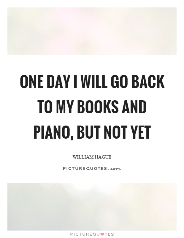 One day I will go back to my books and piano, but not yet Picture Quote #1