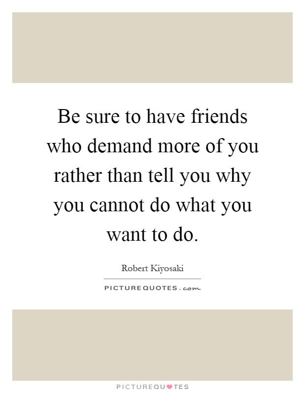 Be sure to have friends who demand more of you rather than tell you why you cannot do what you want to do Picture Quote #1