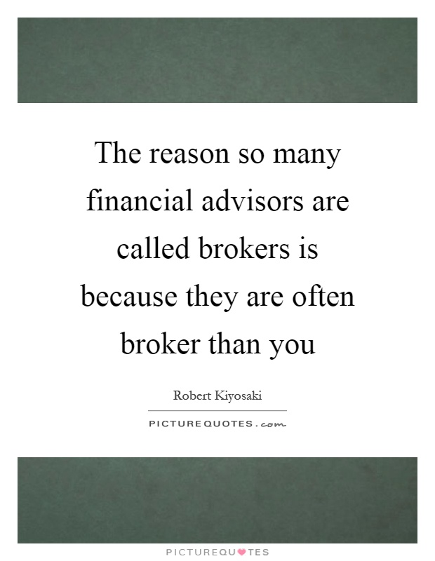 The reason so many financial advisors are called brokers is because they are often broker than you Picture Quote #1