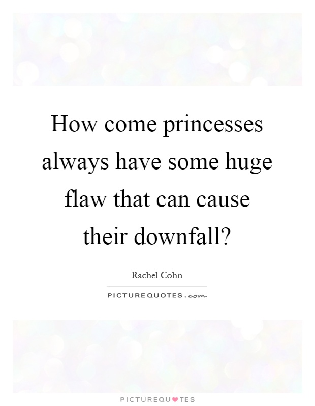 How come princesses always have some huge flaw that can cause their downfall? Picture Quote #1