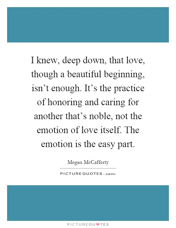I knew, deep down, that love, though a beautiful beginning, isn't enough. It's the practice of honoring and caring for another that's noble, not the emotion of love itself. The emotion is the easy part Picture Quote #1