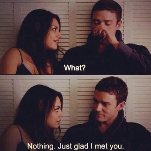What? Nothing. Just glad I met you | Picture Quotes
