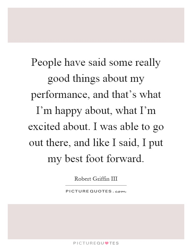 People have said some really good things about my performance, and that's what I'm happy about, what I'm excited about. I was able to go out there, and like I said, I put my best foot forward Picture Quote #1