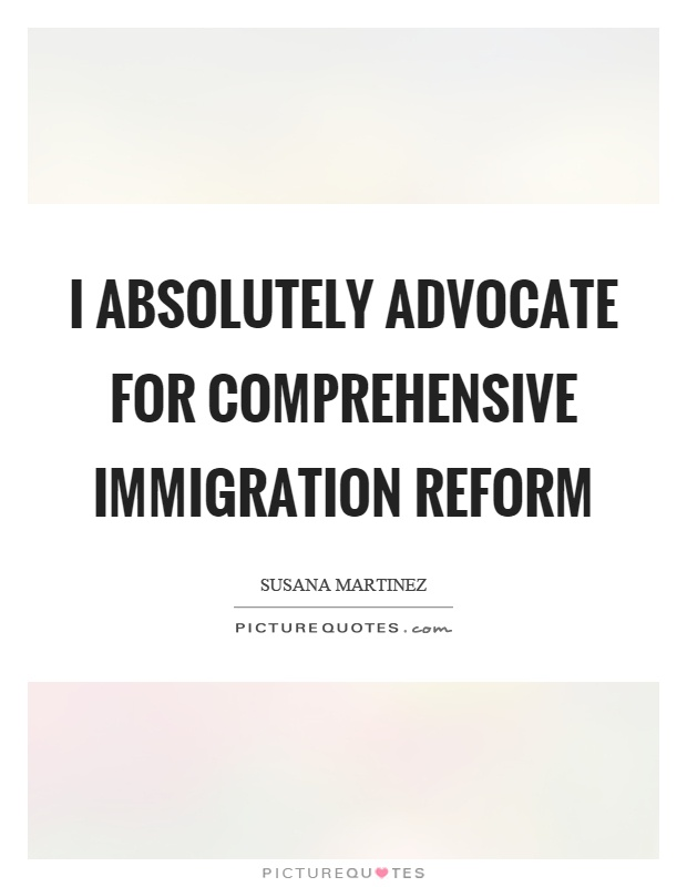 I absolutely advocate for comprehensive immigration reform Picture Quote #1