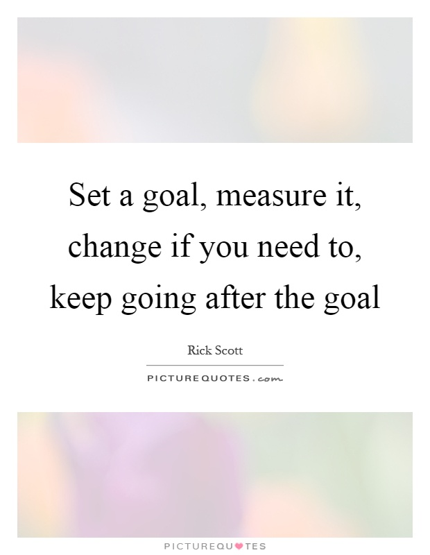Set a goal, measure it, change if you need to, keep going after the goal Picture Quote #1