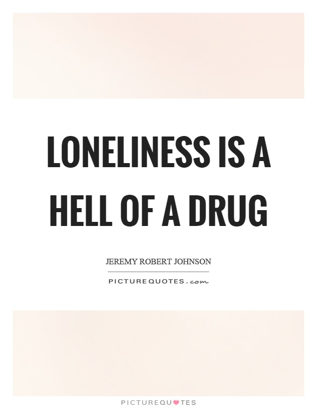 Loneliness is a hell of a drug Picture Quote #1