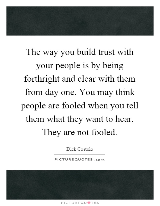 The way you build trust with your people is by being forthright and clear with them from day one. You may think people are fooled when you tell them what they want to hear. They are not fooled Picture Quote #1