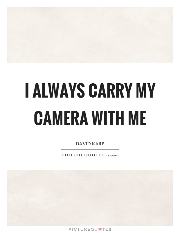 I always carry my camera with me Picture Quote #1