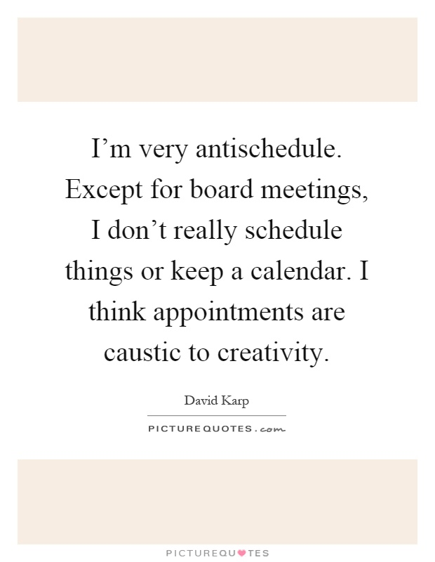 I'm very antischedule. Except for board meetings, I don't really schedule things or keep a calendar. I think appointments are caustic to creativity Picture Quote #1