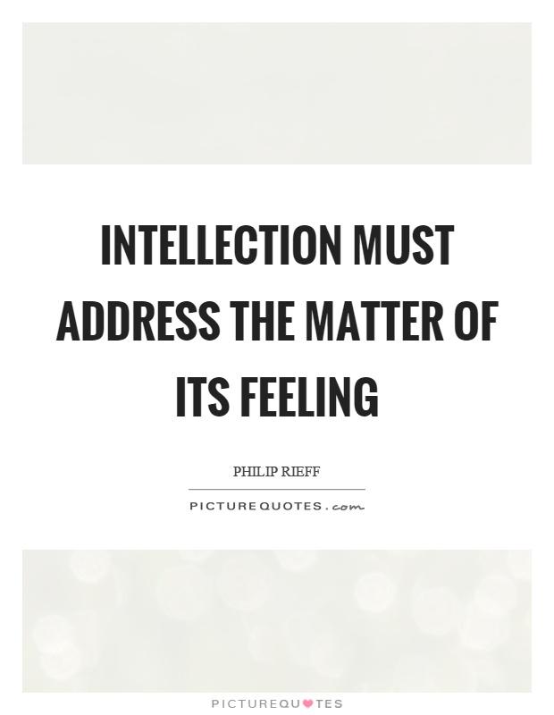 Intellection must address the matter of its feeling Picture Quote #1